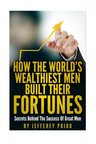 9781518616891: How the World's Wealthiest Men Built Their Fortunes: Secrets behind the success of great men