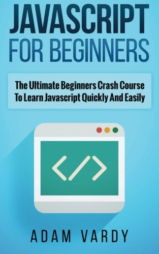 9781518619236: JAVASCRIPT FOR BEGINNERS: The Ultimate Beginners Crash Course To Learn Javascript Quickly And Easily