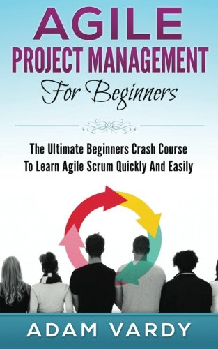 Agile Project Management For Beginners: The Ultimate Beginners Crash Course To Learn Agile Scrum ...