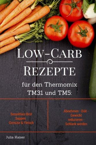 9781518623684: Low-Carb Rezepte für den Thermomix TM31 und TM5: Smoothies Brot Suppen Gemüse & Fleisch Abnehmen - Diät - Gewicht reduzieren - Schlank werden