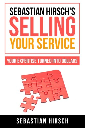 Sebastian Hirsch's Selling Your Service - Your Expertise Turned Into Dollars: Sebastian Hirsch