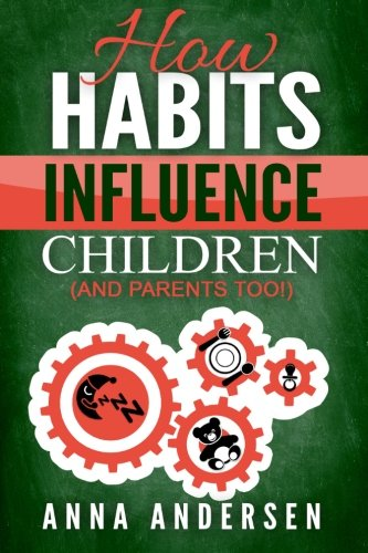 9781518636653: How Habits Influence Children, and Parents too!: Unlock the Power of Routines for a Greater Family Life and to Raise Amazing Children