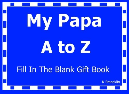 My Papa A to Z Fill In The Blank Gift Book (A to Z Gift Books) (Volume 28): K Francklin