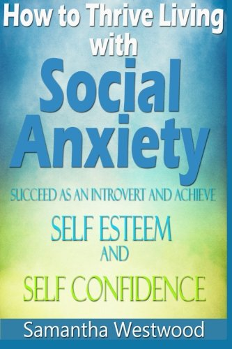 9781518646461: How to Thrive Living with Social Anxiety: Succeed as an Introvert and Achieve Self Esteem, and Self Confidence