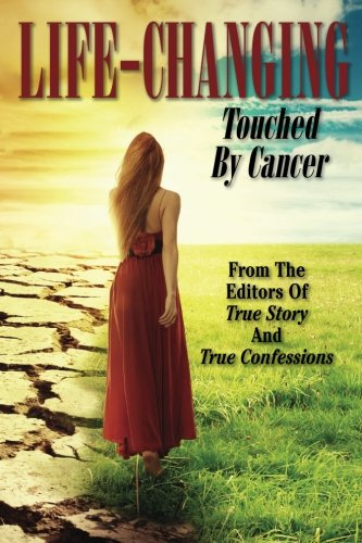 Life-Changing : Touched by Cancer: The Editors Of True Story And True Confessions