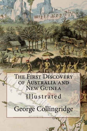 The First Discovery of Australia and New Guinea: Illustrated: Collingridge, George