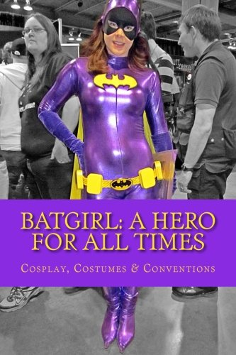 9781518657214: Batgirl: A Hero For All Times: Cosplay, Costumes & Conventions: Volume 1