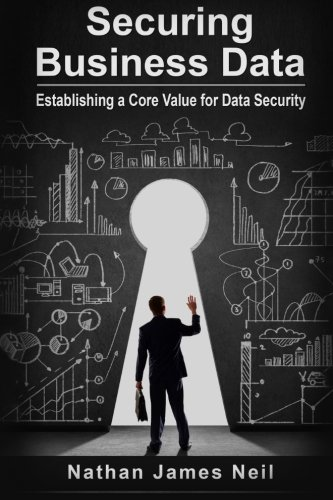 9781518659645: Securing Business Data: Establishing a Core Value for Data Security