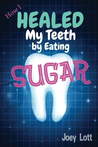 9781518666766: How I Healed My Teeth Eating Sugar: A Guide to Improving Dental Health Naturally