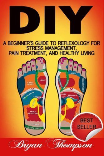 Diy: A Beginner's Guide To Reflexology For Stress Management, Pain Treatment, and Healthy ...