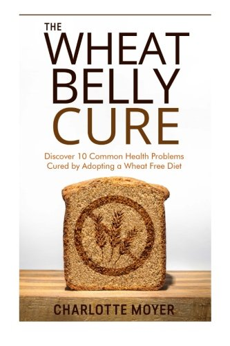 9781518672736: The Wheat Belly Cure: Discover 10 Common Health Problems Cured by Adopting a Wheat Free Diet