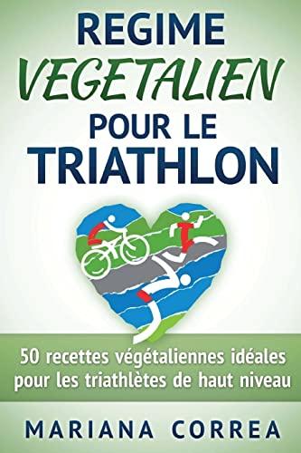 9781518673115: REGIME VEGETALIEN Pour Le TRIATHLON: Inclus : 50 recettes vegetaliennes ideales pour les triathletes de haut niveau (French Edition)