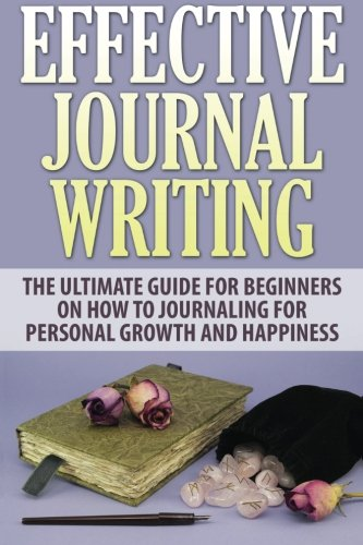 9781518677021: Effective Journal Writing: The Ultimate Guide For Beginners On How To Journaling For Personal Growth And Happiness