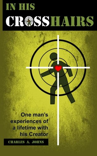 In His Crosshairs: One Man's Experiences of: Johns, Charles A.