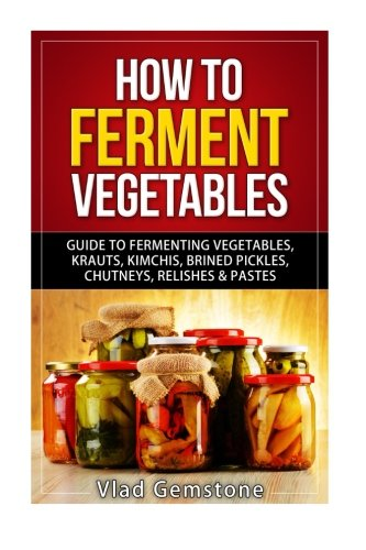 9781518685910: How to Ferment Vegetables: Guide to Fermenting Vegetables, Krauts, Kimchis, Brin