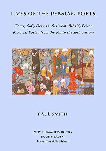 9781518686313: Lives of the Persian Poets: Court, Sufi, Dervish, Satirical, Ribald, Prison & Social Poetry from the 9th to the 2oth century