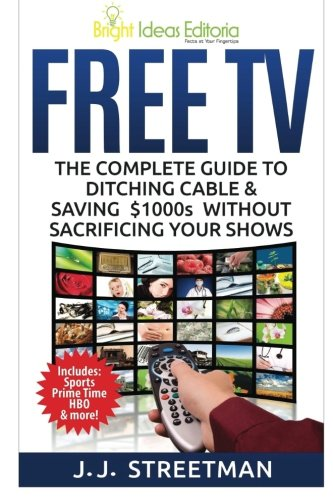 Free TV: The Complete Guide To Ditching Cable & Saving $1000s Without Sacrificing Your Shows (...
