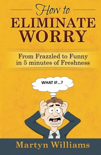 9781518692178: How to Eliminate Worry: From Frazzled to Funny in 5 Minutes of Freshness