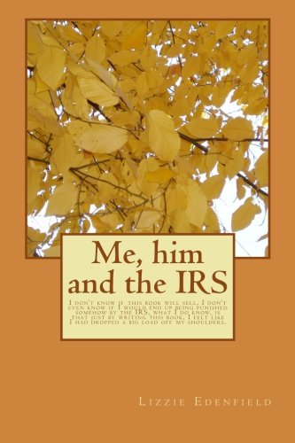 9781518696664: Me, him and the IRS: I don't know if this book will sell, I don't even know if I would end up being punished somehow by the IRS, what I do know, is ... I had dropped a big load off my shoulders.