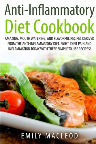 Anti-Inflammatory Diet Cook Book: Amazing, Mouth -Watering, and Flavorful Recipes Derived from the ...