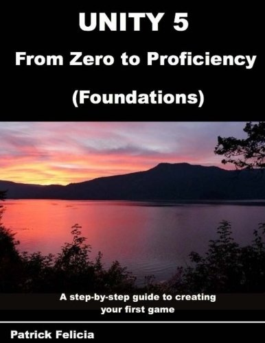 9781518699894: Unity 5 from Zero to Proficiency (Foundations): A step-by-step guide to creating your first game