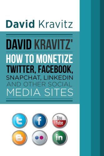 9781518708725: David Kravitz's How to Monetize Twitter, Facebook, Snapchat, LinkedIn and Other