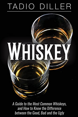 Whiskey: A Guide to the Most Common Whiskeys, and How to Know the Difference between the Good, Bad ...