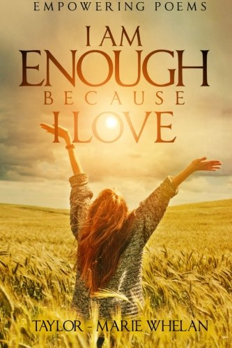 Empowering Poems: I Am Enough Because I Love (Volume 1): Miss Taylor Marie Whelan