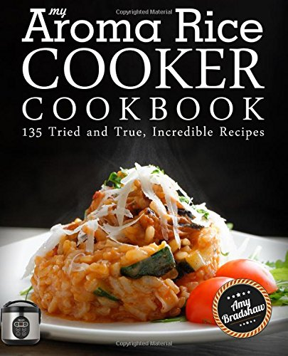 9781518718113: My Aroma Rice Cooker Cookbook: 135 Tried and True, Incredible Recipes