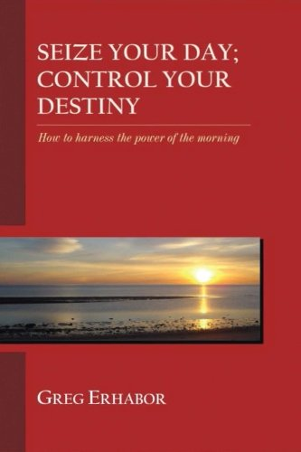 9781518719981: Seize Your Day; Control Your Destiny: How to Harness the Power of The Morning