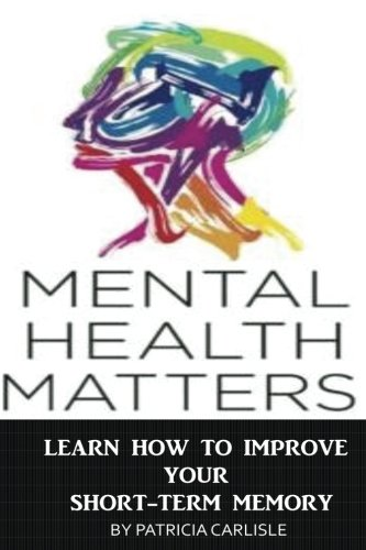 9781518720215: Mental Health Matters: Learn How to Improve Your Short-Term Memory (Lose of memory, mental health, short term memory, improve memory, brain health, improve short term memory)