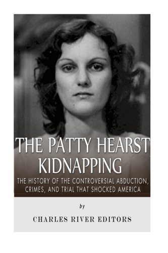The Patty Hearst Kidnapping: The History of the Controversial Abduction, Crimes, and Trial that ...