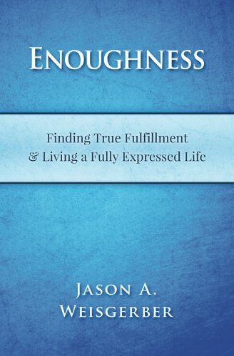 9781518726019: Enoughness: Finding True Fulfillment & Living a Fully Expressed Life (Part Memoir, Part Meditation, Part Return to Innocence)