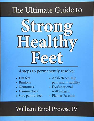 9781518728129: The Ultimate Guide to Strong Healthy Feet: Permanently fix flat feet, bunions, neuromas, chronic joint pain, hammertoes, sesamoiditis, toe crowding, hallux limitus and plantar fasciitis