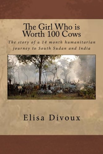 9781518728846: The Girl Who is Worth 100 Cows: The story of an 14 month humanitarian journey to South Sudan and India