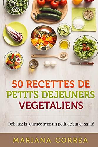 9781518733185: 50 RECETTES De PETITS DEJEUNERS VEGETALIENS: Debutez la journee avec un petit dejeuner sante