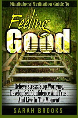 9781518738067: Feeling Good: Mindfulness Meditation Guide To: Relieve Stress, Stop Worrying, Develop Self Confidence And Trust, And Live In The Moment!