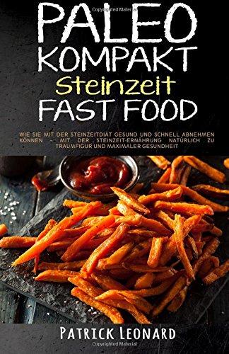 9781518738838: PALEO Kompakt - Steinzeit Fast Food: Wie Sie mit der Steinzeitdiät gesund und schnell abnehmen können – Mit der Steinzeit-Ernährung natürlich zu ... Steinzeitdit, Abnehmen) (German Edition)