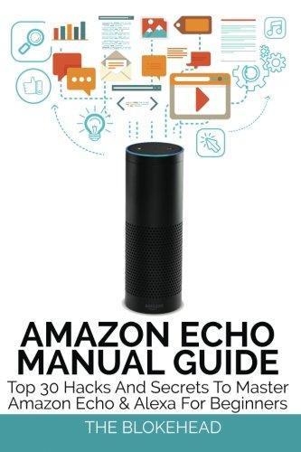 9781518743931: Amazon Echo Manual Guide: Top 30 Hacks And Secrets To Master Amazon Echo & Alexa For Beginners (The Blokehead Success Series)