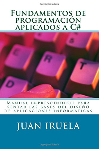 9781518744983: Fundamentos de programación aplicados a C#: Manual imprescindible para sentar las bases del diseño de aplicaciones informáticas (Desarrollo de aplicaciones) (Volume 2) (Spanish Edition)