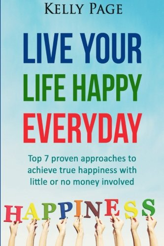 9781518746802: Live Your Life Happy Everyday: Top 7 proven approaches to achieve true happiness with little or no money involved