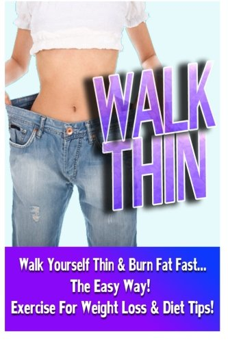9781518752452: Walk Thin - Walk Yourself Thin & Burn Fat Fast! (Exercise For Weight Loss & Diet Tips)