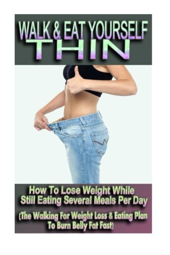 9781518765810: Walk & Eat Yourself Thin - How To Lose Weight While Still Eating Several Meals Per Day (The Walking For Weight Loss & Eating Plan To Burn Belly Fat Fast!)