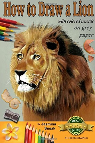 9781518776601: How to Draw a Lion with Colored Pencils on Grey Paper: Learn to Draw Realistic Wild Animal, Lifelike Big Cat, Wildlife Art, Lions, Drawing Lessons, Realism, Step-by-Step Drawing Tutorial, Techniques