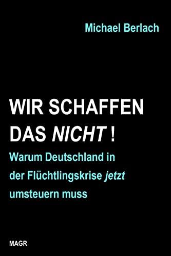 9781518776809: Wir schaffen das nicht!: Warum Deutschland in der Flüchtlingskrise jetzt umsteuern muss