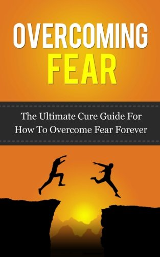 9781518778865: Overcoming Fear: The Ultimate Cure Guide For How To Overcome Fear Forever ((Anxiety, Worry, Fear of Failure, Fear of Death, Fear of Flying, Public Speaking, ... Darkness, Driving, Heights, Needles))