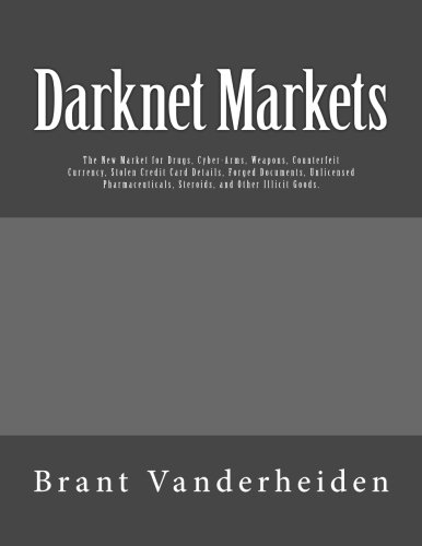9781518784170: Darknet Markets: The New Market for Drugs, Cyber-Arms, Weapons, Counterfeit Currency, Stolen Credit Card Details, Forged Documents, Unlicensed Pharmaceuticals, Steroids, and Other Illicit Goods