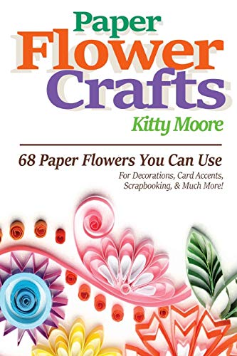 9781518785986: Paper Flower Crafts (2nd Edition): 68 Paper Flowers You Can Use For Decorations, Card Accents, Scrapbooking, & Much More!