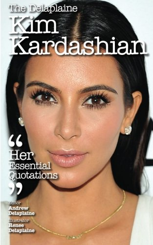The Delaplaine KIM KARDASHIAN - Her Essential Quotations (Delaplaine Essential Quotations): Andrew ...