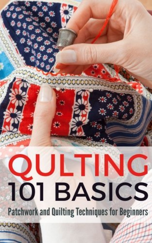 9781518801761: Quilting 101 Basics: Patchwork and Quilting Techniques for Beginners